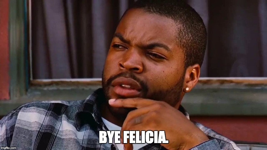 "graphic of Craig in the movie Friday with the words ""bye felicia"" in white"